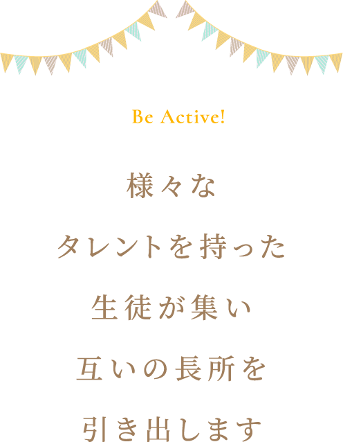 Be Active! 様々なタレントを持った生徒が集い互いの長所を引き出します